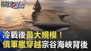 冷戰後最大規模!28艘俄羅斯軍艦穿越日本「宗谷海峽」背後目的…關鍵時  刻 20180905-2 黃創夏 劉燦榮 朱學恒