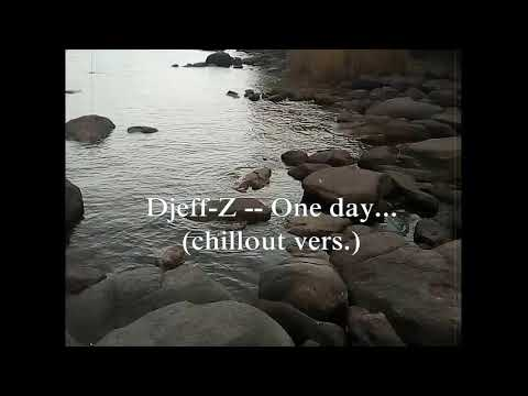Djeff-Z -- One Day... (chillout Vers) Best Chillout/Ambient/Relax/Deep Music