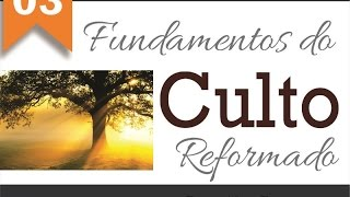 Fundamentos do Culto Reformado - Parte 03
