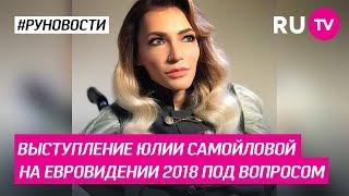 Выступление Юлии Самойловой на Евровидении 2018 под вопросом