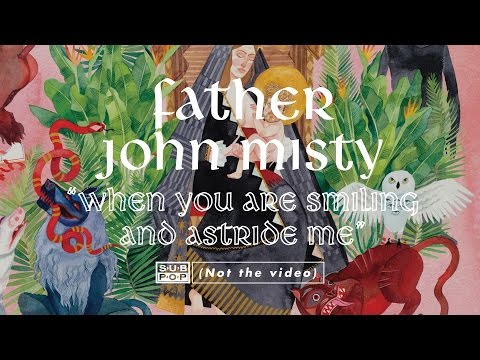 Father John Misty- When You Are Smiling And Astride Me