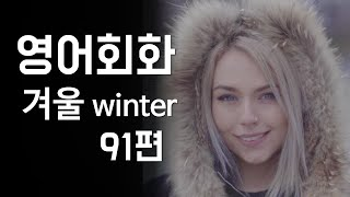 91.영어회화 연습(주제: 겨울날씨, 추위, 겨울패션,…