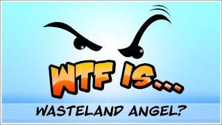 WTF Is... - Wasteland Angel ?
