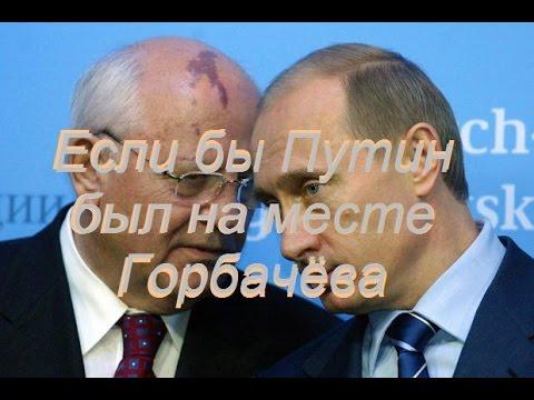 Если бы Путин был на месте Горбачёва