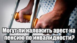 Могут ли наложить арест на пенсию по инвалидности?(, 2016-07-06T06:07:20.000Z)