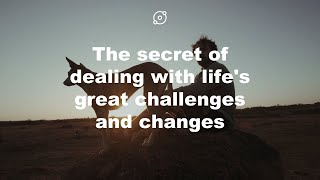 The secret of dealing with life's great challenges and changes