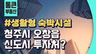 생활형 숙박시설 | 청주시 오창읍 신도시 투자처는?