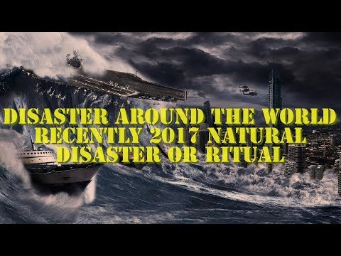 Disaster Around The World Recently 2017 Natural Disaster Or Ritual