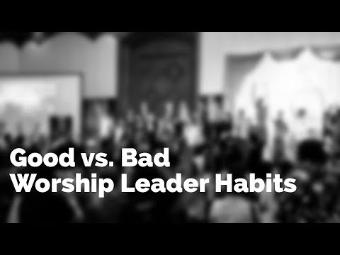 Good vs. Bad Worship Leader Habits