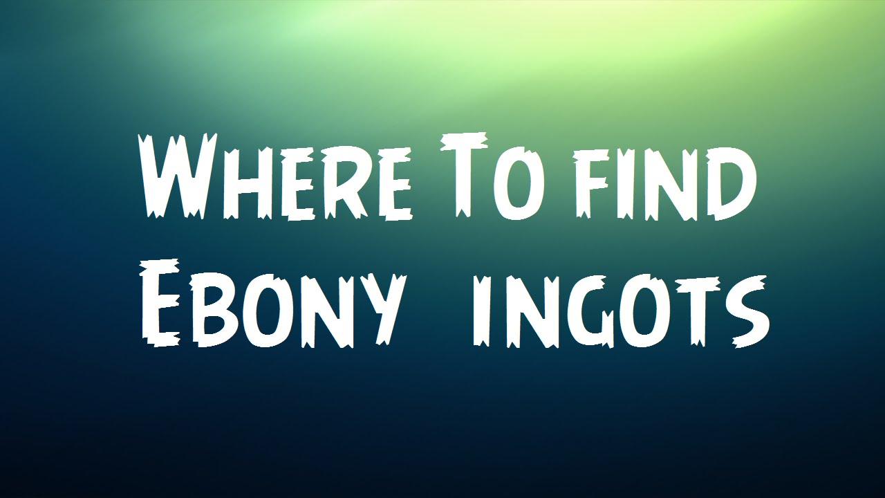 Where to get ebony ingots