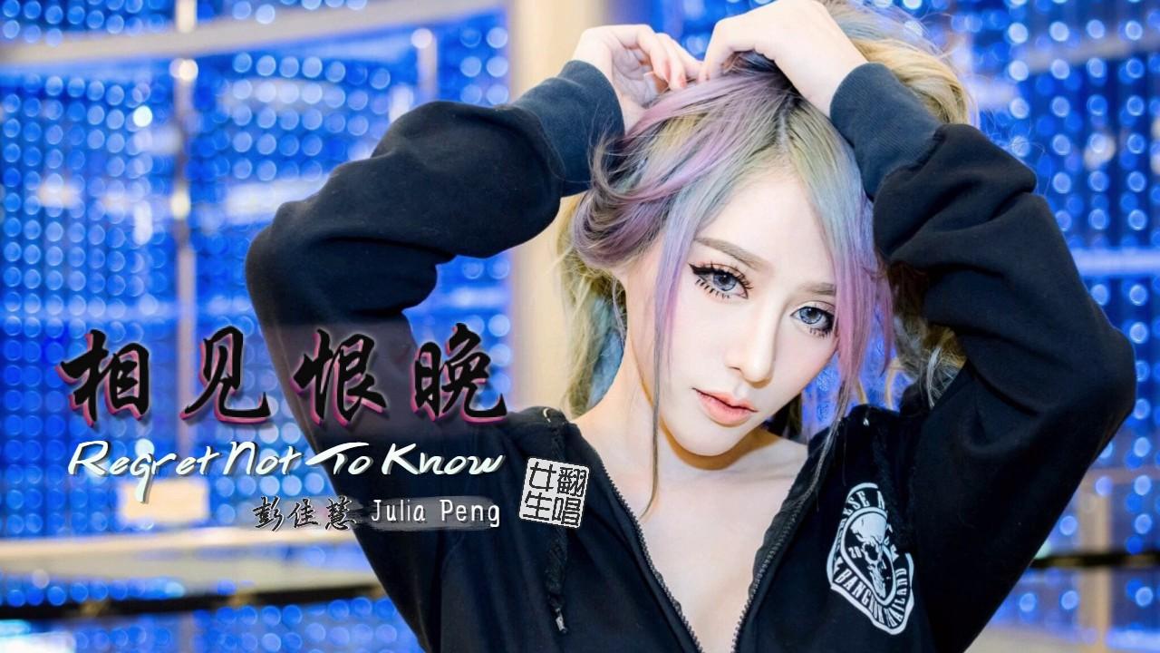 彭佳慧相见恨晚_彭佳慧 Julia Peng - 相见恨晚 Regret Not To Know   王小虎 翻唱 (English ...