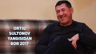 Ortiq Sultonov - Yangisidan bor 2017   Ортик Султонов - Янгисидан бор 2017