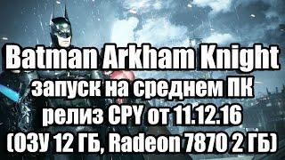 Batman Arkham Knight запуск на среднем ПК, релиз CPY от 11.12.16 (ОЗУ 12 ГБ, Radeon 7870 2 ГБ)