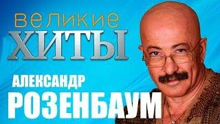 Александр Розенбаум - Великие Хиты