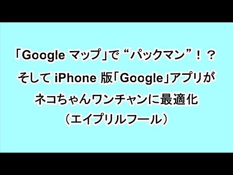 """「Google マップ」で """"パックマン""""!?そして iPhone 版「Google」アプリがネコちゃんワンチャンに最適化(エイプリルフール)"""