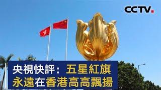 央视快评:五星红旗永远在香港高高飘扬 | CCTV