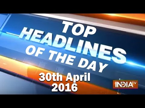Top Headlines of the Day | April 30, 2016