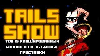 Tails show - Топ 15 клишированных боссов на 8-16-ти битные приставки