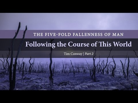 Following the Course of This World: The Five-Fold Fallenness of Man (Part 2) - Tim Conway