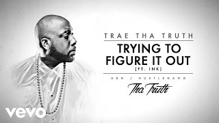 Trae Tha Truth ft. Ink - Trying To Figure It Out