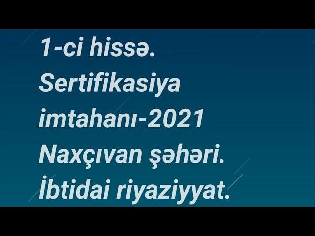 1 Ci Hissə Sertifikasiya Imtahani 2021 Naxcivan Səhəri Təhsil Nazirliyi Ibtidai Riyaziyyat Youtube