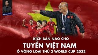 KỊCH BẢN NÀO CHO TUYỂN VIỆT NAM Ở VÒNG LOẠI THỨ 3 WORLD CUP 2022