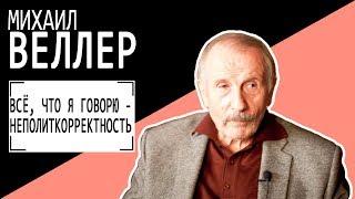 Михаил Веллер: ВСЁ, ЧТО Я ГОВОРЮ - НЕПОЛИТКОРРЕКТНОСТЬ  Беседу ведет Владимир Семёнов.