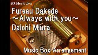 Fureau Dakede ~Always with you~/Daichi Miura [Music Box]