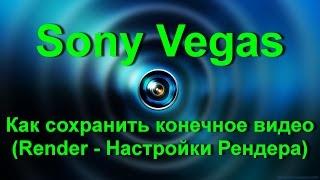 Sony Vegas Pro (Сони Вегас Про) - Render (Настройки Рендера) - Как правильно сохранить видео