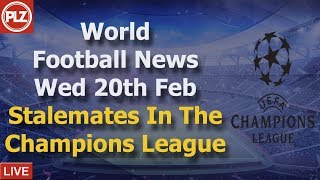 Stalemates In The Champions League - Wednesday 20th February - PLZ World Football News