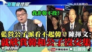 【精彩】國民黨「公子派」看不起韓?韓一人被丟到高雄選 陳揮文:就欣賞他和公子沒交集!