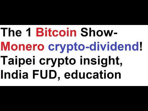 The 1 Bitcoin Show- Monero crypto-dividend! Taipei crypto insight, India FUD, BTC education
