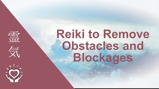 Reiki to Remove Obstacles and Blockages | Energy Clearing