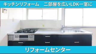 キッチンリフォーム 二部屋を広いLDK一室に リフォームセンター