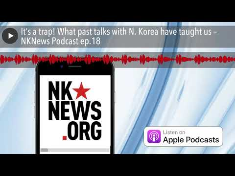 It's a trap! What past talks with N. Korea have taught us – NKNews Podcast ep.18
