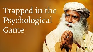 Trapped in the Psychological Game - Sadhguru