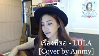 เรื่องที่ขอ - LULA [Cover by Ammy]