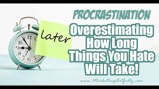 Fighting Procrastination ... Quit Overestimating How Long Things You Hate Will Take To Do!