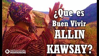 ¿Que es el Buen Vivir - Allin Kawsay?