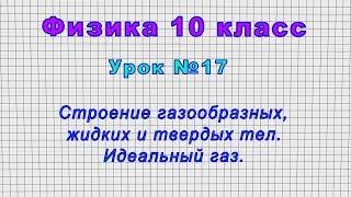 Физика 10 класс (Урок№17 - Строение газообразных, жидких и твердых тел. Идеальный газ.)