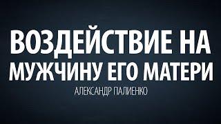Воздействие на мужчину его матери. Александр Палиенко. thumbnail