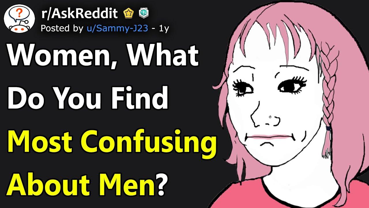 Women, What Do You Find Most Confusing About Men? (r/AskReddit)
