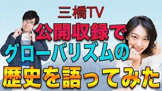 三橋TV第112回【公開収録でグローバリズムの歴史を語ってみた】