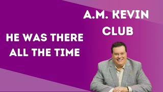 He Was There All The Time - A.M. Kevin Club