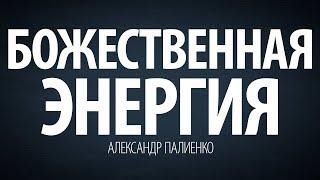 Божественная энергия. Александр Палиенко.