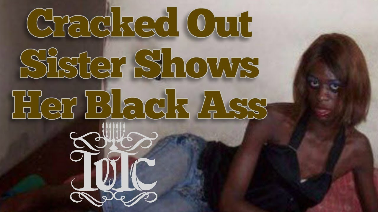 The Israelites Cracked Out Sister Shows Her Black Ass