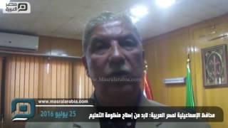 مصر العربية |   محافظ الإسماعيلية لمصر العربية: لابد من إصلاح منظومة التعليم