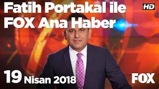 19 Nisan 2018 Fatih Portakal ile FOX Ana Haber