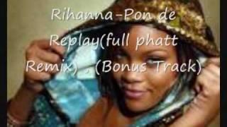 rihanna- Pon de Replay ( FULL PHATT Remix ,bonus track)