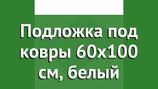 Подложка под ковры 60х100 см, белый (Vortex) обзор 22351 производитель ЛинкГрупп ПТК (Россия)